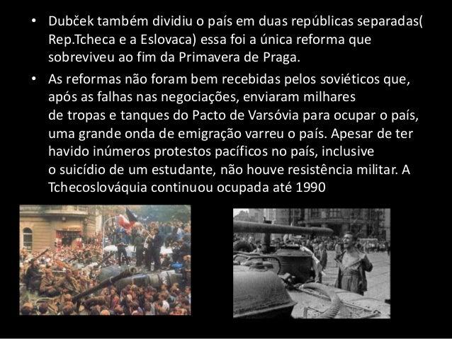 • Dubček também dividiu o país em duas repúblicas separadas( Rep.Tcheca e a Eslovaca) essa foi a única reforma que sobrevi...