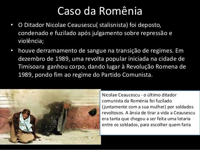 Caso da Romênia • O Ditador Nicolae Ceausescu( stalisnista) foi deposto, condenado e fuzilado após julgamento sobre repres...