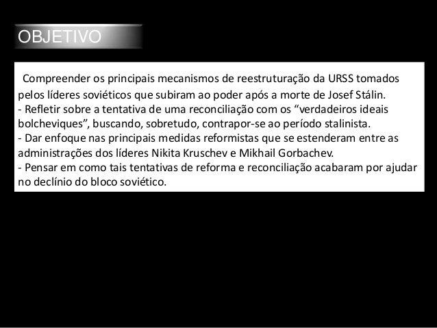 OBJETIVO Compreender os principais mecanismos de reestruturação da URSS tomados pelos líderes soviéticos que subiram ao po...
