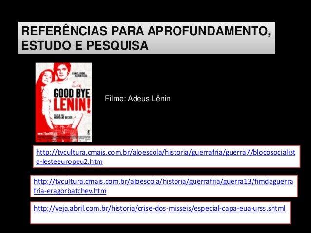REFERÊNCIAS PARA APROFUNDAMENTO, ESTUDO E PESQUISA Filme: Adeus Lênin http://tvcultura.cmais.com.br/aloescola/historia/gue...