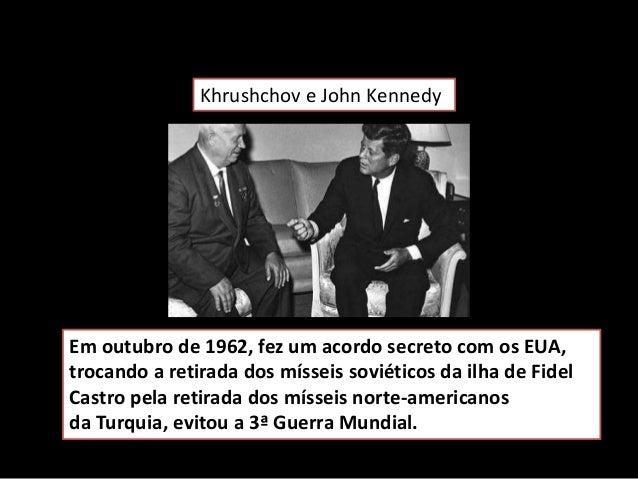 Em outubro de 1962, fez um acordo secreto com os EUA, trocando a retirada dos mísseis soviéticos da ilha de Fidel Castro p...