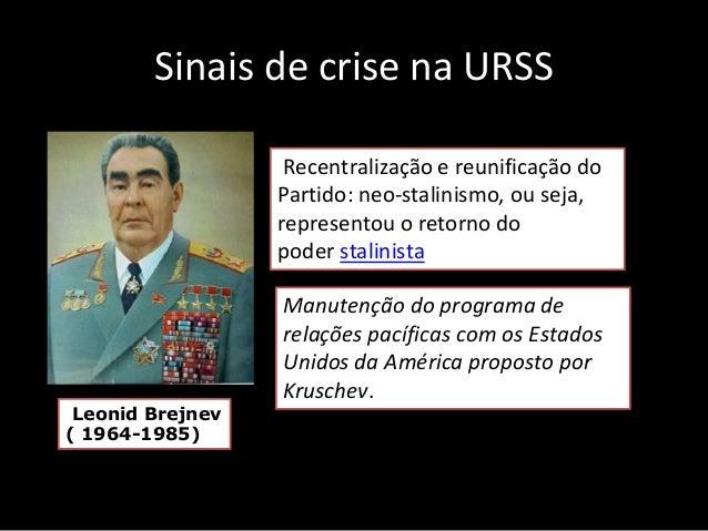 Sinais de crise na URSS Leonid Brejnev ( 1964-1985) Recentralização e reunificação do Partido: neo-stalinismo, ou seja, re...