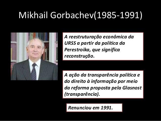 Mikhail Gorbachev(1985-1991) A reestruturação econômica da URSS a partir da política da Perestroika, que significa reconst...