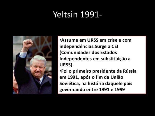 Yeltsin 1991- •Assume em URSS em crise e com independências.Surge a CEI (Comunidades dos Estados Independentes em substitu...