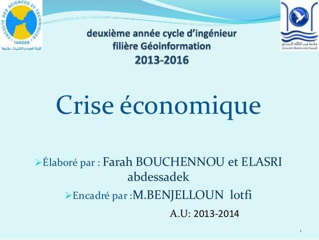 Crise économique Élaboré par : Farah BOUCHENNOU et ELASRI abdessadek Encadré par :M.BENJELLOUN lotfi 1 A.U: 2013-2014