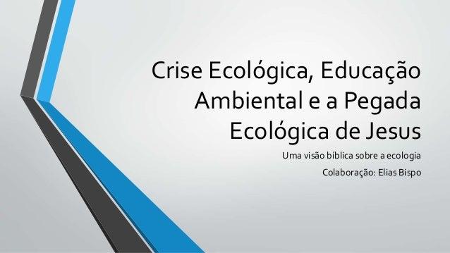 Crise Ecológica, Educação Ambiental e a Pegada Ecológica de Jesus Uma visão bíblica sobre a ecologia Colaboração: Elias Bi...
