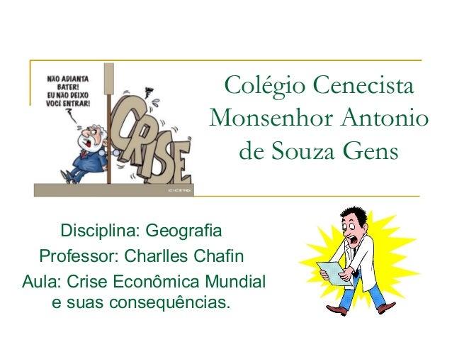 Colégio CenecistaMonsenhor Antoniode Souza GensDisciplina: GeografiaProfessor: Charlles ChafinAula: Crise Econômica Mundia...