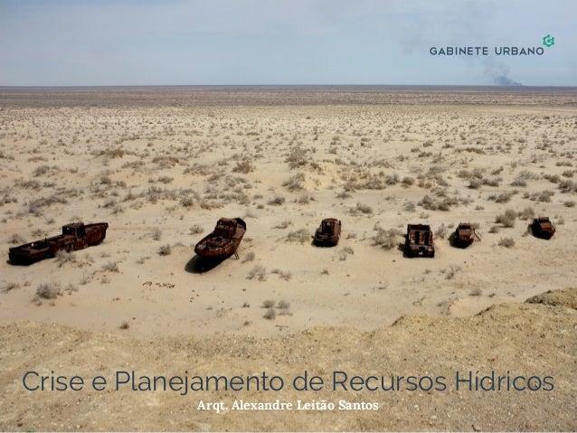 Crise e Planejamento de Recursos Hídricos Arqt. Alexandre Leitão Santos