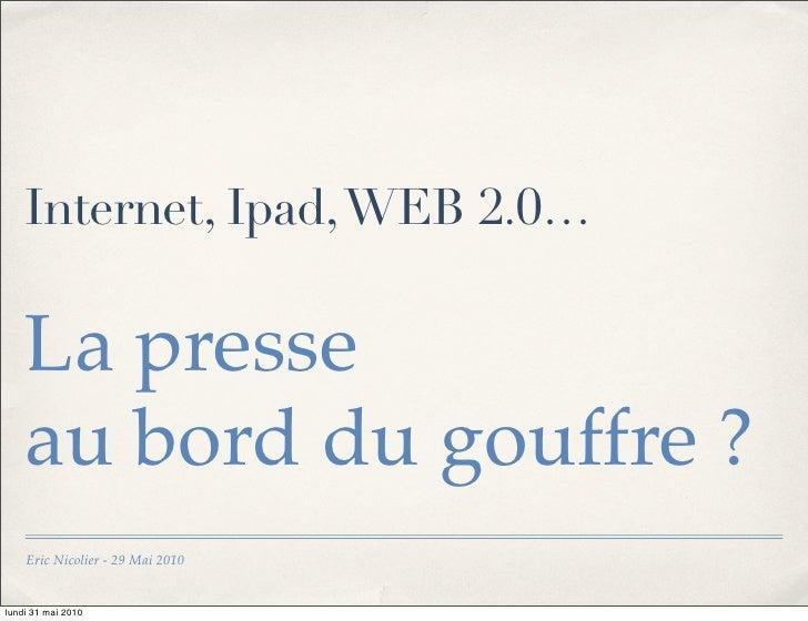 Internet, Ipad, WEB 2.0…      La presse     au bord du gouffre ?     Eric Nicolier - 29 Mai 2010   lundi 31 mai 2010