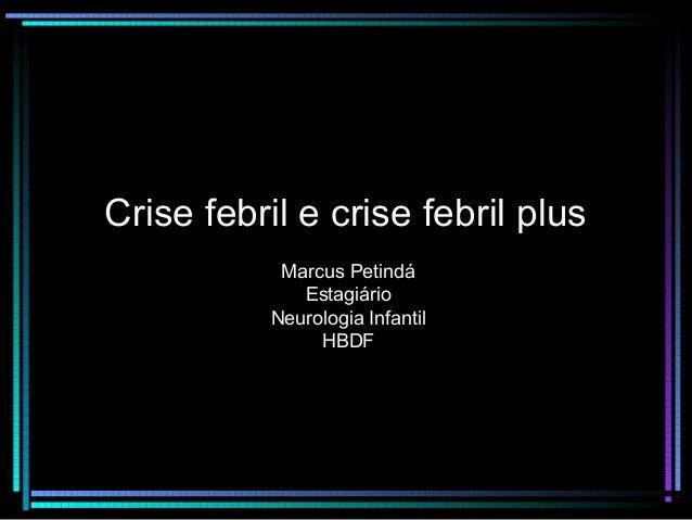 Crise febril e crise febril plus  Marcus Petindá  Estagiário  Neurologia Infantil  HBDF