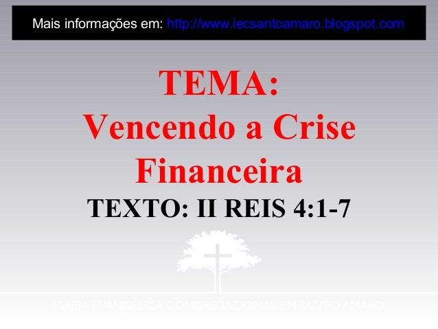 TEMA: Vencendo a Crise Financeira TEXTO: II REIS 4:1-7 Mais informações em: http://www.iecsantoamaro.blogspot.com