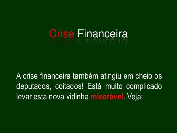 Crise Financeira<br />A crise financeira também atingiu em cheio os deputados, coitados! Está muito complicado levar esta ...