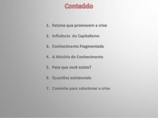 1. Fatores que promovem a crise 2. Influência do Capitalismo 3. Conhecimento Fragmentado 4. A História do Conhecimento 5. ...