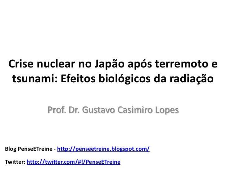 Crise nuclear no Japão após terremoto e  tsunami: Efeitos biológicos da radiação               Prof. Dr. Gustavo Casimiro ...