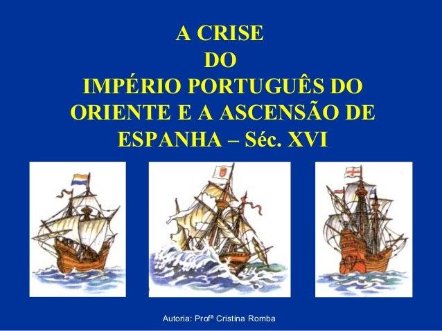 A CRISE DO IMPÉRIO PORTUGUÊS DO ORIENTE E A ASCENSÃO DE ESPANHA – Séc. XVI  Autoria: Profª Cristina Romba