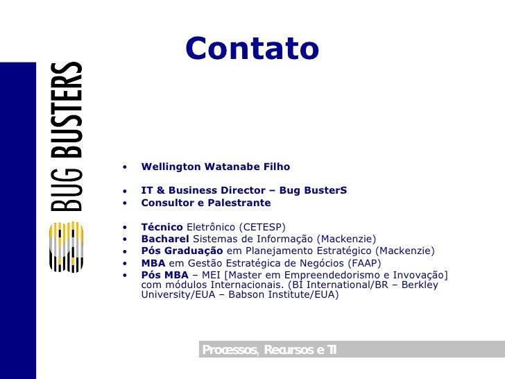 Contato <ul><li>Wellington Watanabe Filho </li></ul><ul><li>IT & Business Director – Bug BusterS </li></ul><ul><li>Consult...