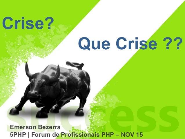 Emerson Bezerra 5PHP | Forum de Profissionais PHP – NOV 15 Crise? Que Crise ??