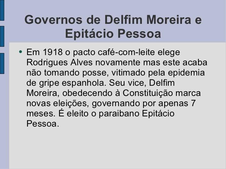 Governos de Delfim Moreira e Epitácio Pessoa <ul><li>Em 1918 o pacto café-com-leite elege Rodrigues Alves novamente mas es...