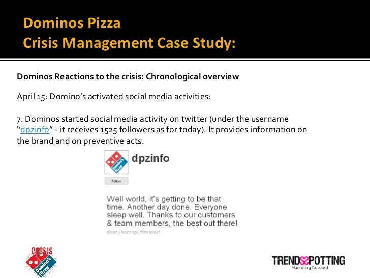 a case study of dominos pizzas crisis communication strategies essay Case study: domino's pizza crisis, 2009 on sunday the 12th of april 2009, two domino's employees from a branch in north carolina upload a film on youtube the footage is filmed while they are at work, showing disturbing images of them violating health codes with unsanitary actions, whilst preparing food eg putting cheese up his nose before putting it into sandwich etc.