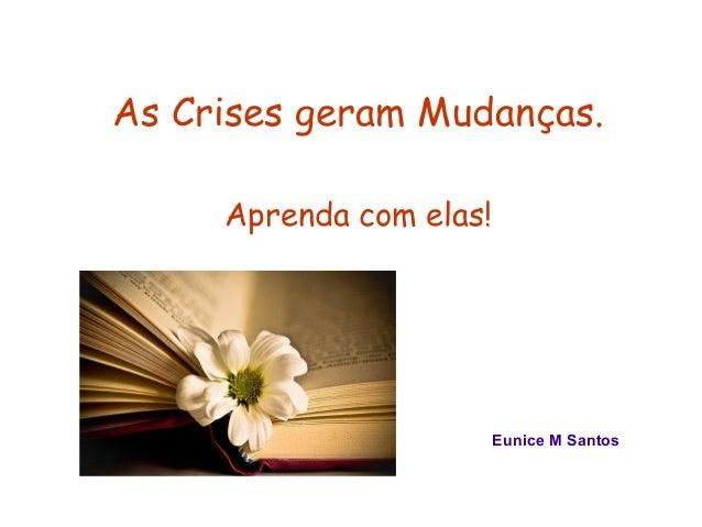 As Crises geram Mudanças.  Aprenda com elas!  Eunice M Santos