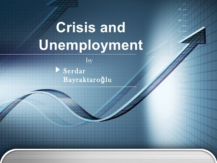 Crisis andUnemployment         by  Serdar  Bayraktaro ğ lu