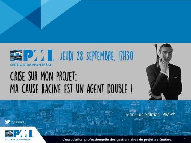 1 CRISE SUR MON PROJET Ma cause racine est un agent double ! Jean-Luc Salinas, PMP®