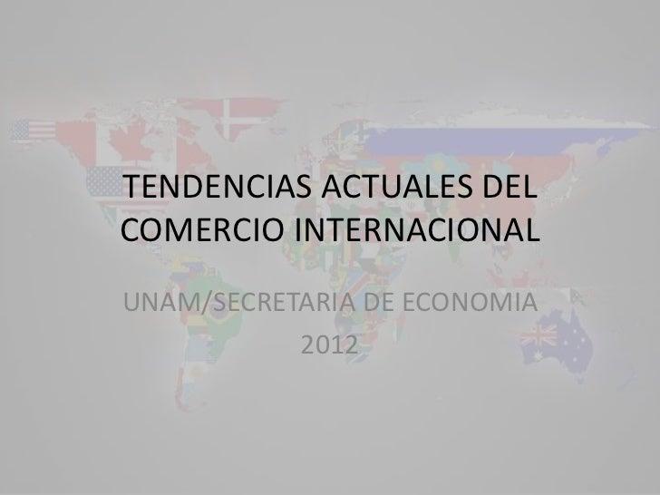 TENDENCIAS ACTUALES DELCOMERCIO INTERNACIONALUNAM/SECRETARIA DE ECONOMIA           2012