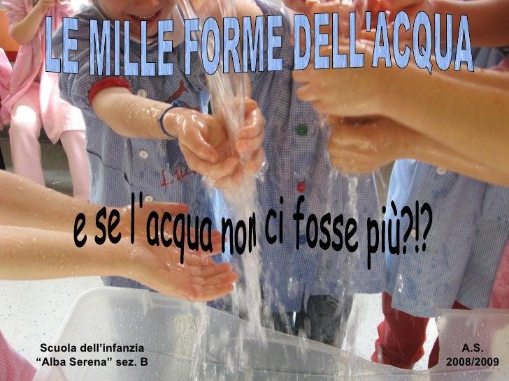 """LE MILLE FORME DELL'ACQUA Scuola dell'infanzia """"Alba Serena"""" sez. B A.S. 2008/2009 e se l'acqua non ci fosse più?!?"""