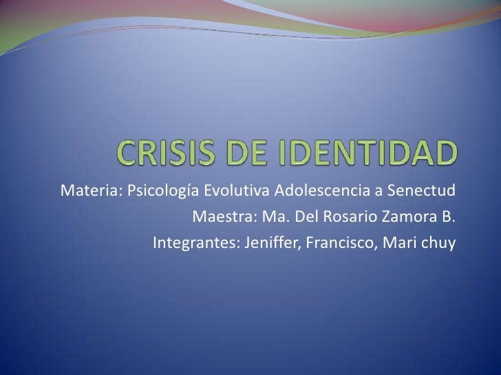 CRISIS DE IDENTIDAD<br />Materia: Psicología Evolutiva Adolescencia a Senectud<br />Maestra: Ma. Del Rosario Zamora B.<br ...