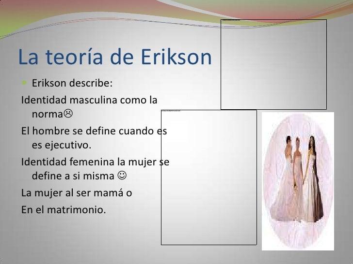 La teoría de Erikson<br />Erikson describe:<br />Identidad masculina como la norma<br />El hombre se define cuando es es ...