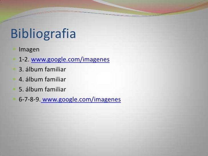 Bibliografia<br />Imagen <br />1-2. www.google.com/imagenes<br />3. álbum familiar<br />4. álbum familiar<br />5. álbum fa...