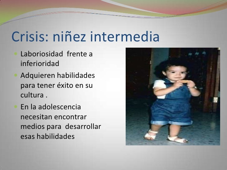 Crisis: niñez intermedia<br />Laboriosidad  frente a inferioridad<br />Adquieren habilidades  para tener éxito en su cultu...