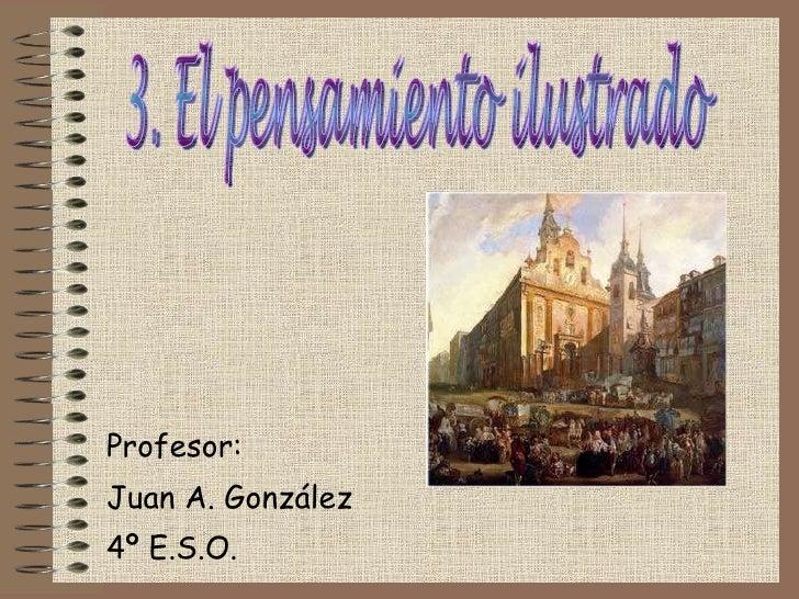 Profesor: Juan A. González 4º E.S.O.  3. El pensamiento ilustrado