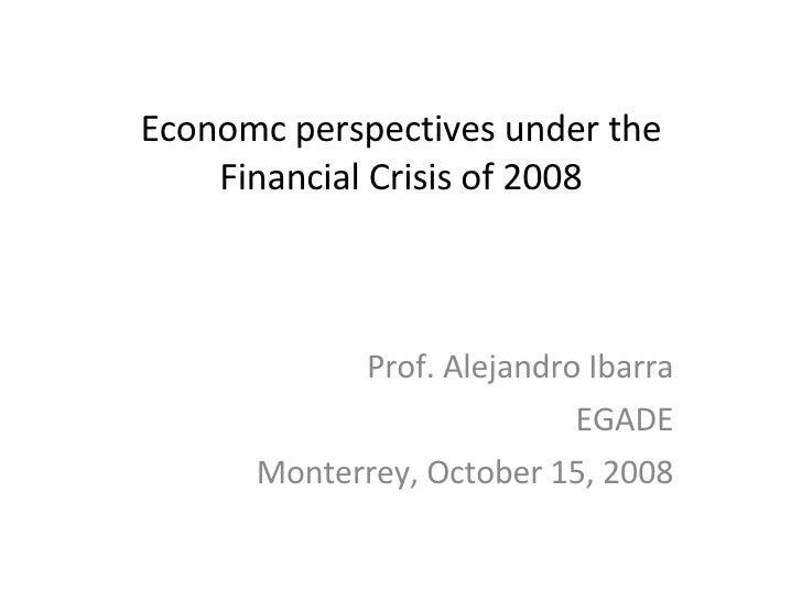 Economc perspectives under the Financial Crisis of 2008 Prof. Alejandro Ibarra EGADE Monterrey, October 15, 2008