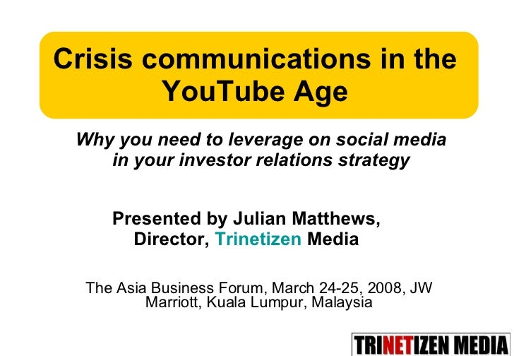 The Asia Business Forum, March 24-25, 2008, JW Marriott, Kuala Lumpur, Malaysia Crisis communications in the YouTube Age P...