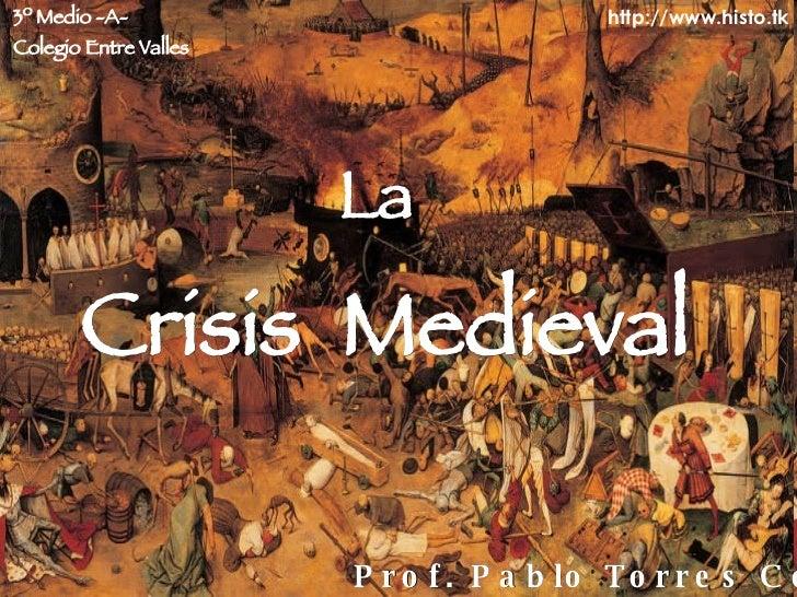 La   Crisis  Medieval Prof. Pablo Torres Costa 3º Medio -A- Colegio Entre Valles http://www.histo.tk