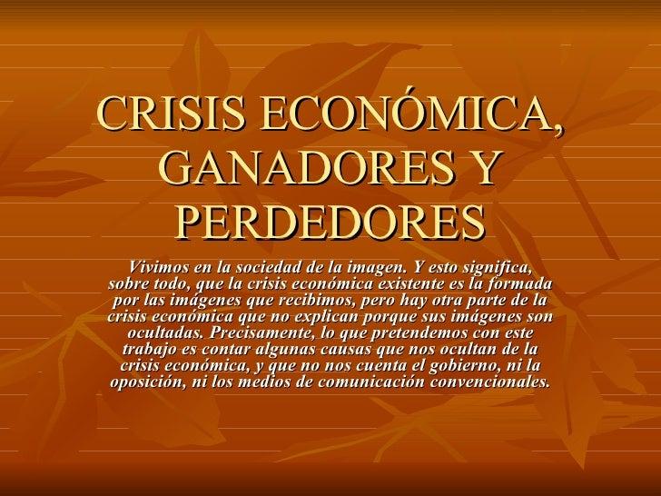 CRISIS ECONÓMICA, GANADORES Y PERDEDORES Vivimos en la sociedad de la imagen. Y esto significa, sobre todo, que la crisis ...