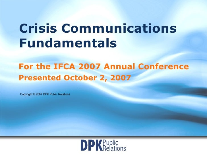 Crisis Communications Fundamentals For the IFCA 2007 Annual Conference Presented October 2, 2007 Copyright © 2007 DPK Publ...
