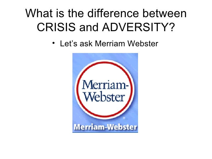 What is the difference between CRISIS and ADVERSITY? <ul><li>Let's ask Merriam Webster </li></ul>