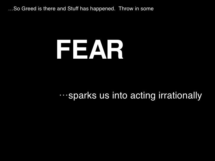 <ul><li>FEAR </li></ul><ul><li>… sparks us into acting irrationally </li></ul>… So Greed is there and Stuff has happened. ...