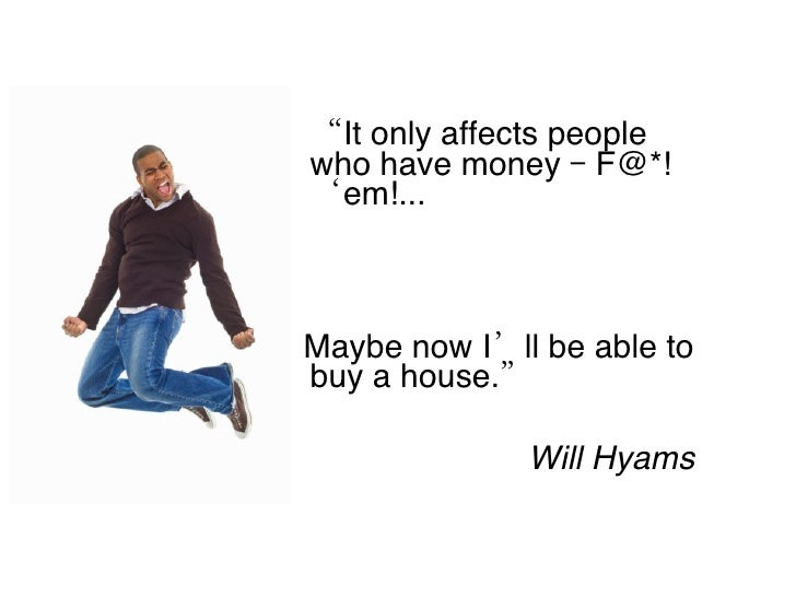 """<ul><li>"""" It only affects people who have money – F@*! 'em!... </li></ul><ul><li>Maybe now I'll be able to buy a house."""" <..."""