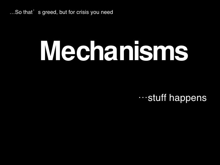 <ul><li>Mechanisms </li></ul><ul><li>… stuff happens </li></ul>… So that's greed, but for crisis you need