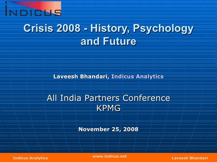 Crisis 2008 - History, Psychology and Future Laveesh Bhandari,  Indicus  Analytics All India Partners Conference KPMG Nove...