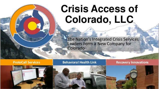Crisis Access of Colorado, LLC The Nation's Integrated Crisis Services Leaders Form a New Company for Colorado ProtoCall S...