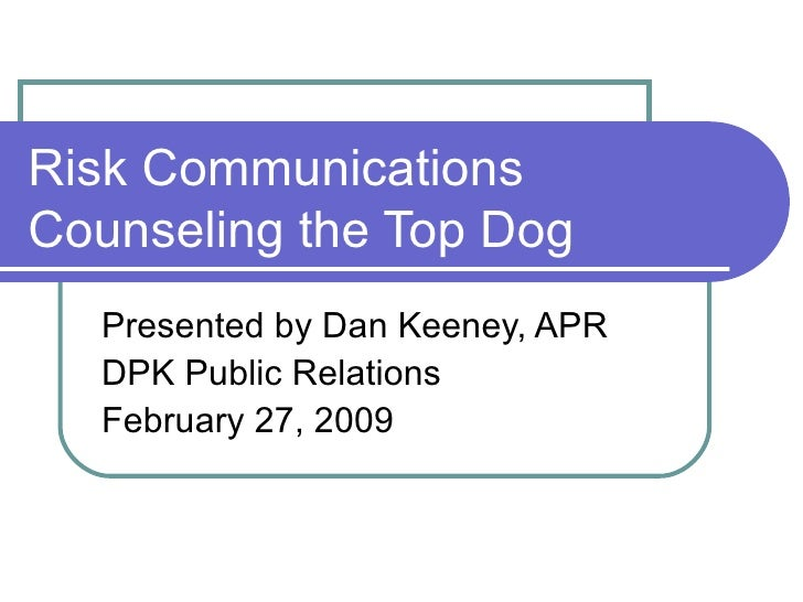 Risk Communications Counseling the Top Dog Presented by Dan Keeney, APR DPK Public Relations February 27, 2009