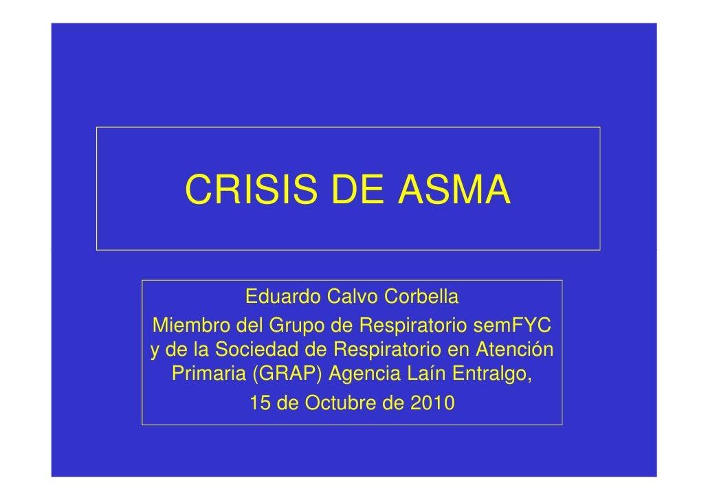 CRISIS DE ASMA             Eduardo Calvo Corbella Miembro del Grupo de Respiratorio semFYC y de la Sociedad de Respiratori...