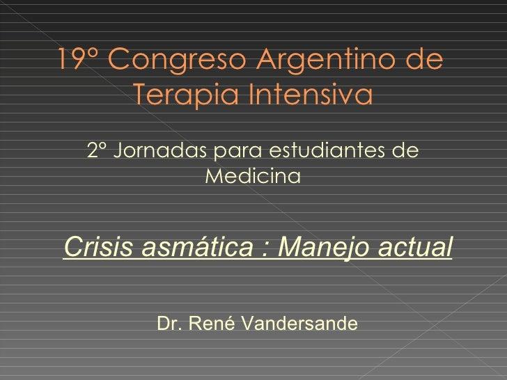 19° Congreso Argentino de  Terapia Intensiva 2° Jornadas para estudiantes de Medicina Crisis asmática : Manejo actual Dr. ...