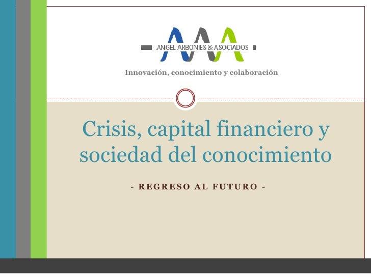 Innovación, conocimiento y colaboraciónCrisis, capital financiero ysociedad del conocimiento      - REGRESO AL FUTURO -