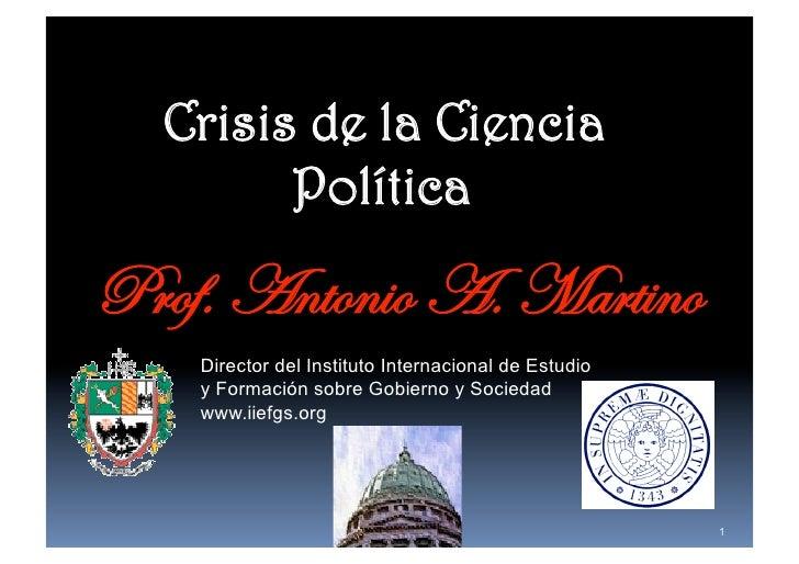Crisis de la Ciencia     PolíticaProf. Antonio A. Martino    Director del Instituto Internacional de Estudio    y Formac...