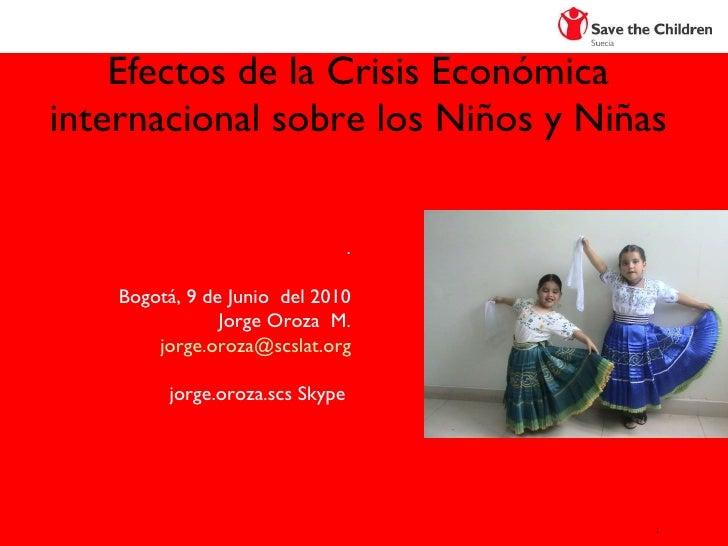 Efectos de la Crisis Económica internacional sobre los Niños y Niñas SAVE  THE  CHILDREN Jorge Oroza M. [email_address] Li...